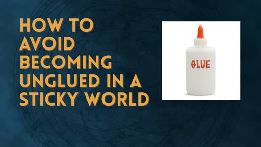 How to Avoid becoming unglued in a Sticky World.