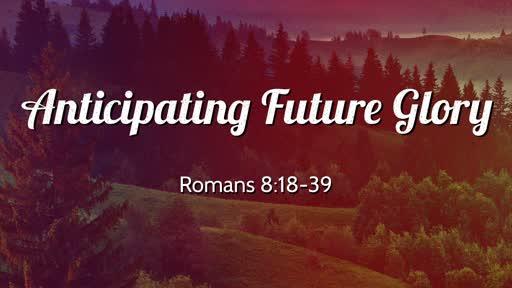 Anticipating Future Glory!  Romans 8:18-39