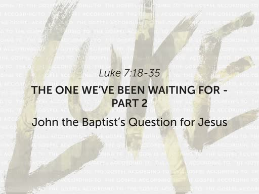 "Luke 7:18-35 - ""The One We've Been Waiting For"" - Part 2"