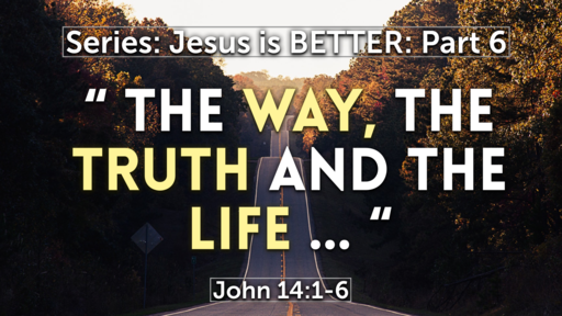 """ The Way, the Truth and the Life ""  Part 6 John 14:1-6"