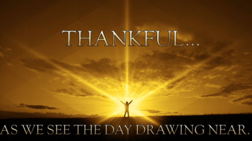 11/18/2018 - Thankful... as we see the Day drawing near.