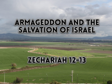 Armageddon and the Salvation of Israel - Zechariah 12-13