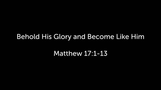 Behold His Glory and Become Like Him