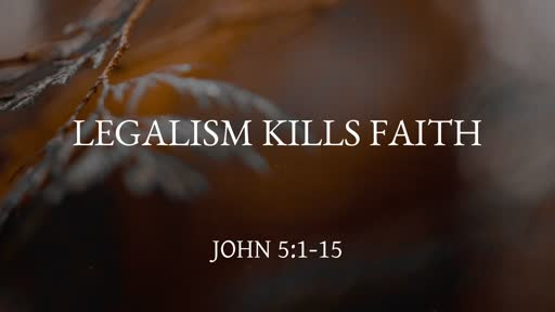 Legalism Kills Faith (John 5:1-15)