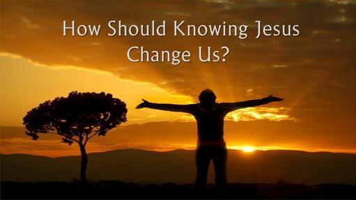 How Should Knowing Jesus Change Us?