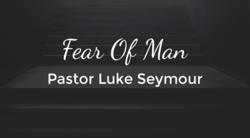 Fear of Man - Pastor Luke Seymour - Sunday, 9th December 2018