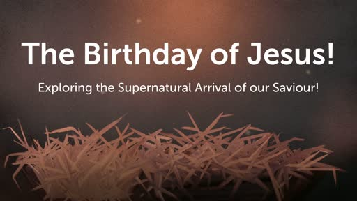 The Birthday of Jesus! Exploring the Supernatural Arrival of our Saviour!