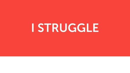 I struggle