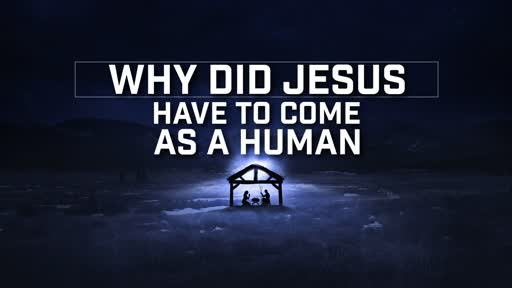 Why Did Jesus Have to Come as a Human - 12/16/2018