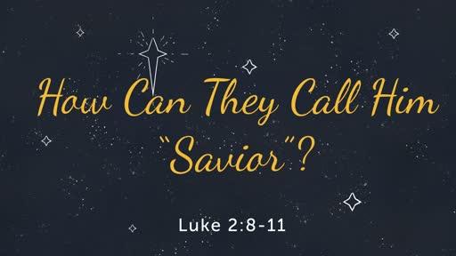 Advent 3 - How Can They Call Him Savior?  Luke 2:8-11