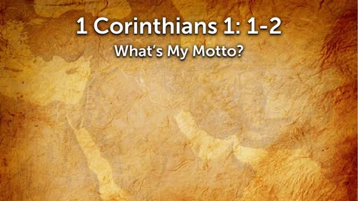 12-16-2018 -  1 Corinthians 1-2 What is my Motto