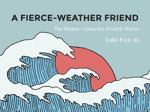 Luke 8:22-25 - A Fierce-Weather Friend
