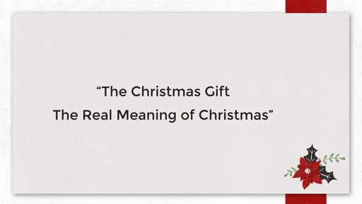 12/23/2018 - The Christmas Gift, The Real Meaning of Christmas