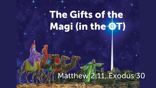 Gifts of the Magi in the Tabernacle / December 23, 2018 / Matthew 2:11; Exodus 30