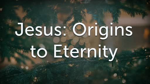 Jesus: Origins to Eternity 12/23/18