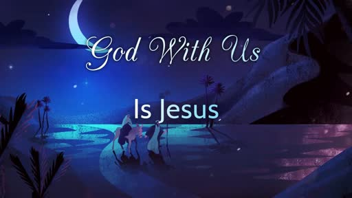 Monday, December 24,  2018 - Christmas Eve, God With Us Is Jesus