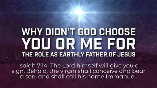 Why didn't God choose you or me for the role as earthly father of Jesus - 12/30/2018