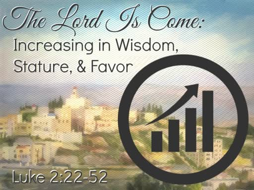 The Lord Is Come: Increasing in Wisdom, Stature, & Favor
