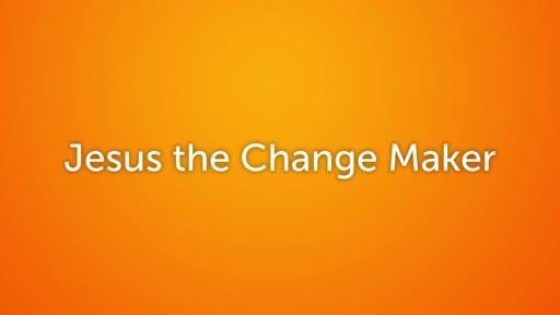 Jesus the Change Maker