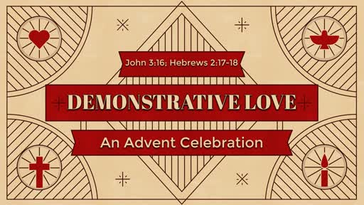 Demonstrative Love - An Advent Celebration - John 3:16; Hebrews 2:17-18