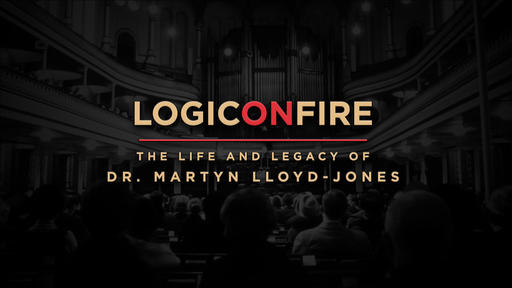 Logic On Fire: The Life And Legacy Of Dr. Martyn Lloyd Jones