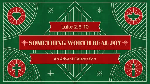 Something Worth REAL JOY - An Advent Celebration - Luke 2:8-10