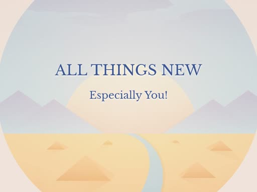 All things New (Especially You!)