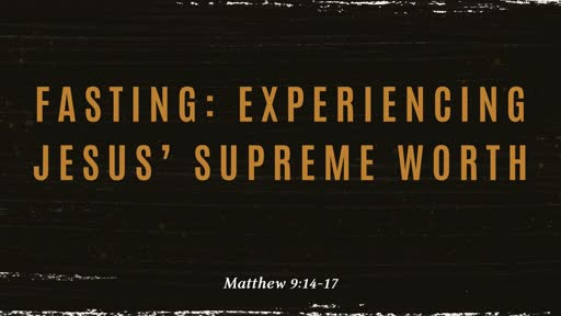 Fasting: Experiencing Jesus' Supreme Worth