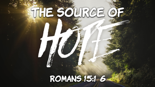 The Source of Hope - Romans 15:1-6