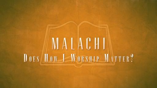 Malachi - Does How I Worship Matter?