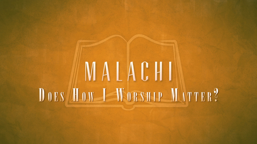Malachi - Does How I Worship Matter?