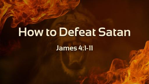 How to Defeat Satan - James 4:1-11