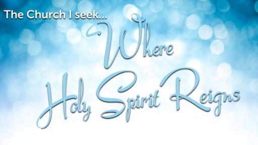 The Church I seek - Where Holy Spirit Reigns
