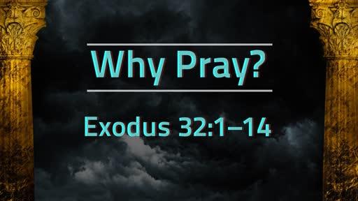 """Why Pray?""   Exodus 32:1–14"