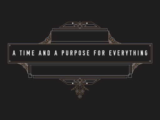 A Time and A Purpose For Everything