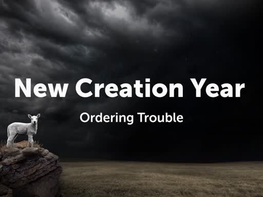 New Creation Year: Ordering Trouble
