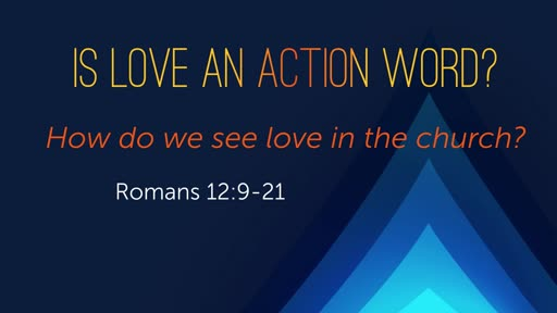 Is Love an Action Word? - Rm 12:9-21
