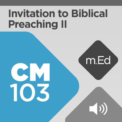 Mobile Ed: CM103 Invitation to Biblical Preaching II: Preaching Biblical Sermons (audio)