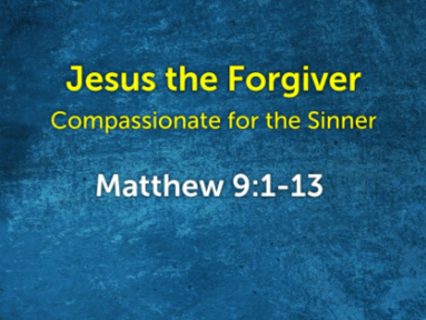 Jesus the Forgiver: Compassionate for the Sinner (Matthew 9.1-13)