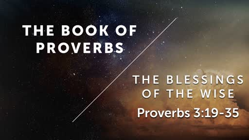The Blessings of the Wise - Proverbs 3:19-35