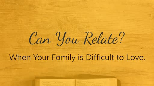 February 10, 2019 - Family Matters: When Your Family Is Difficult To Love