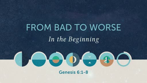 Genesis 6:1-8 // From Bad to Worse