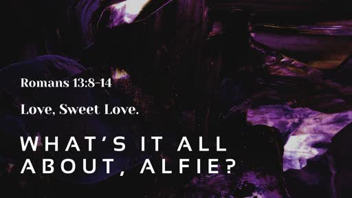 What's it all about, Alfie?     Rm 13:8-14