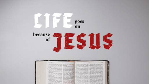 Life Goes On Because of Jesus