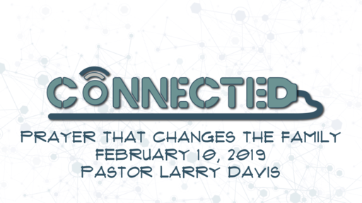 Connected Wk 03 - Prayer That Changes the Family