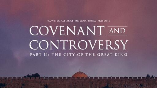 Covenant And Controversy - Part II: City Of The Great King