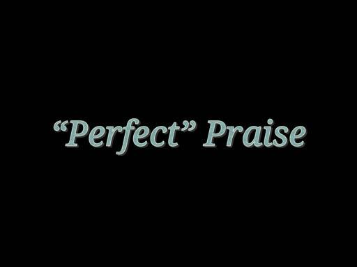 """Perfect"" Praise"