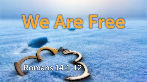 We are Free!  Rm 14:01-12