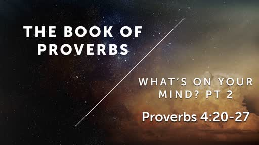 What's On Your Mind? Pt 2 - Proverbs 4:20-27