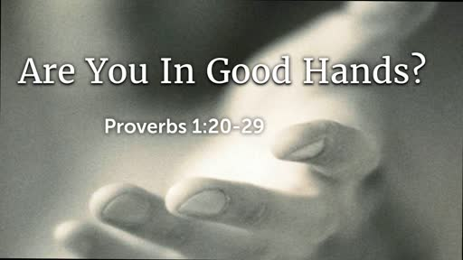 2019-02-24 AM (PI) Are You In Good Hands? (Prov. 1:20 - 29)